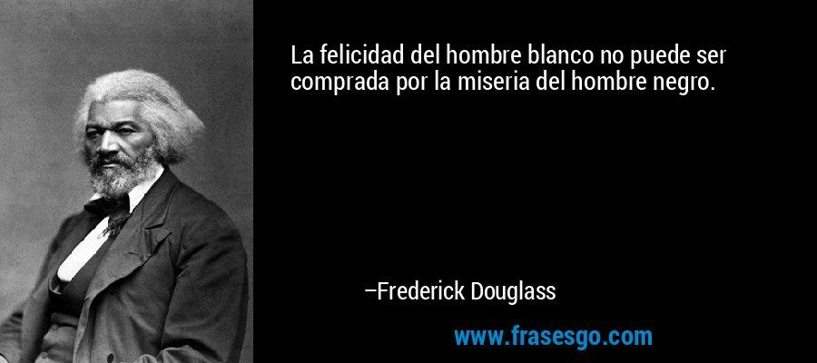 La felicidad del hombre blanco no puede ser comprada por la miseria del hombre negro. – Frederick Douglass