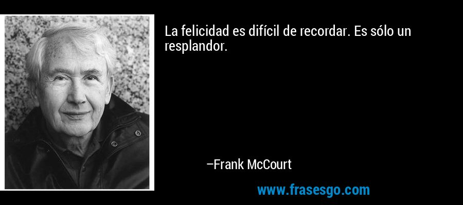 La felicidad es difícil de recordar. Es sólo un resplandor. – Frank McCourt