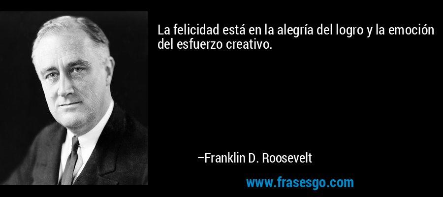 La felicidad está en la alegría del logro y la emoción del esfuerzo creativo. – Franklin D. Roosevelt