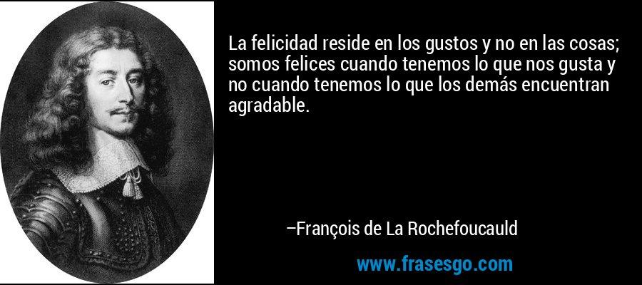 La felicidad reside en los gustos y no en las cosas; somos felices cuando tenemos lo que nos gusta y no cuando tenemos lo que los demás encuentran agradable. – François de La Rochefoucauld