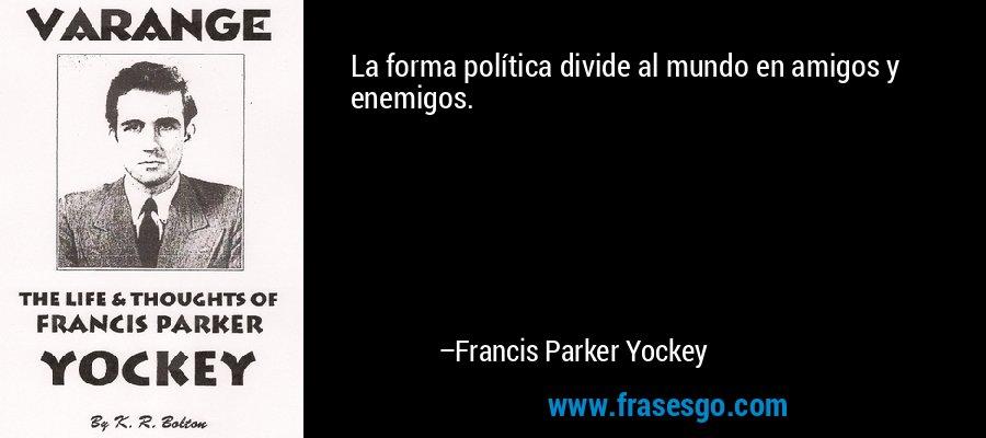 La forma política divide al mundo en amigos y enemigos. – Francis Parker Yockey