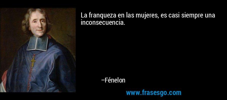 La franqueza en las mujeres, es casi siempre una inconsecuencia. – Fénelon