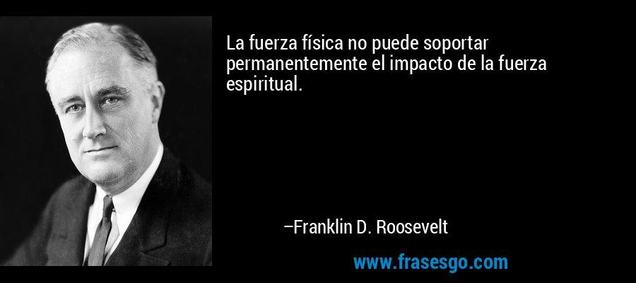 La fuerza física no puede soportar permanentemente el impacto de la fuerza espiritual. – Franklin D. Roosevelt