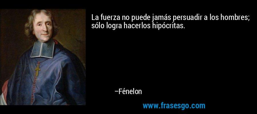 La fuerza no puede jamás persuadir a los hombres; sólo logra hacerlos hipócritas. – Fénelon