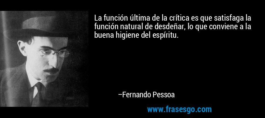 La función última de la crítica es que satisfaga la función natural de desdeñar, lo que conviene a la buena higiene del espíritu. – Fernando Pessoa