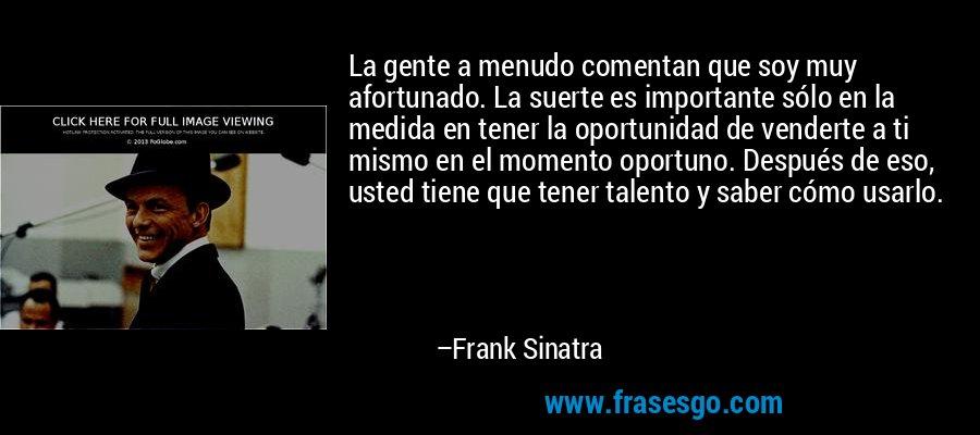 La gente a menudo comentan que soy muy afortunado. La suerte es importante sólo en la medida en tener la oportunidad de venderte a ti mismo en el momento oportuno. Después de eso, usted tiene que tener talento y saber cómo usarlo. – Frank Sinatra