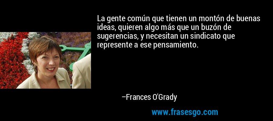 La gente común que tienen un montón de buenas ideas, quieren algo más que un buzón de sugerencias, y necesitan un sindicato que represente a ese pensamiento. – Frances O'Grady