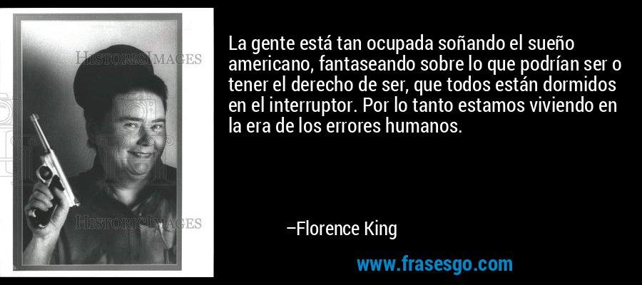 La gente está tan ocupada soñando el sueño americano, fantaseando sobre lo que podrían ser o tener el derecho de ser, que todos están dormidos en el interruptor. Por lo tanto estamos viviendo en la era de los errores humanos. – Florence King