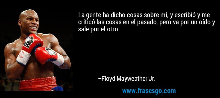 La gente ha dicho cosas sobre mí, y escribió y me criticó las cosas en el pasado, pero va por un oído y sale por el otro. – Floyd Mayweather Jr.