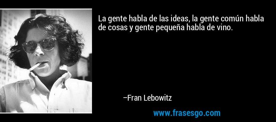 La gente habla de las ideas, la gente común habla de cosas y gente pequeña habla de vino. – Fran Lebowitz