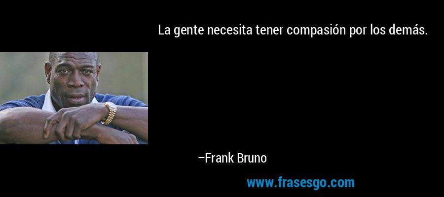 La gente necesita tener compasión por los demás. – Frank Bruno