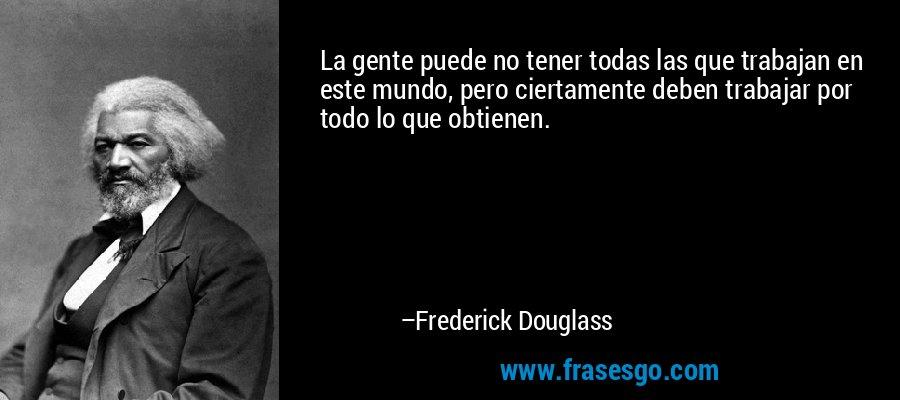 La gente puede no tener todas las que trabajan en este mundo, pero ciertamente deben trabajar por todo lo que obtienen. – Frederick Douglass