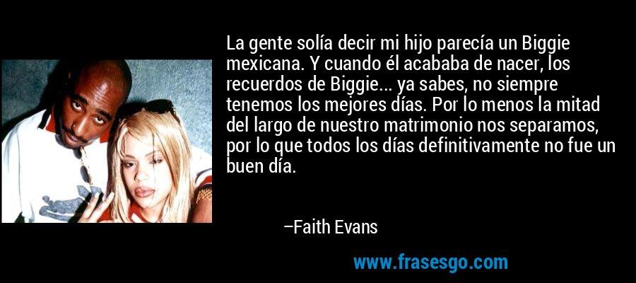La gente solía decir mi hijo parecía un Biggie mexicana. Y cuando él acababa de nacer, los recuerdos de Biggie... ya sabes, no siempre tenemos los mejores días. Por lo menos la mitad del largo de nuestro matrimonio nos separamos, por lo que todos los días definitivamente no fue un buen día. – Faith Evans