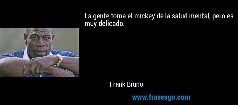 La gente toma el mickey de la salud mental, pero es muy delicado. – Frank Bruno