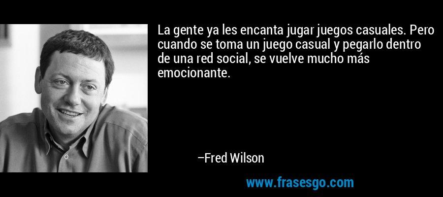 La gente ya les encanta jugar juegos casuales. Pero cuando se toma un juego casual y pegarlo dentro de una red social, se vuelve mucho más emocionante. – Fred Wilson
