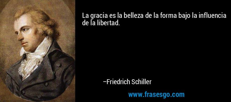 La gracia es la belleza de la forma bajo la influencia de la libertad. – Friedrich Schiller