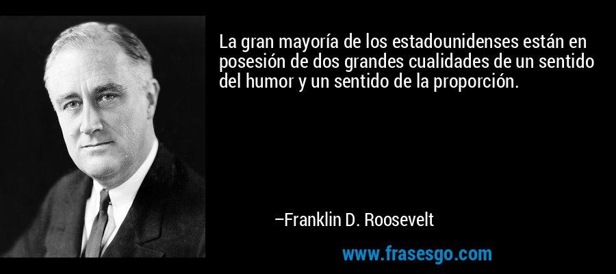 La gran mayoría de los estadounidenses están en posesión de dos grandes cualidades de un sentido del humor y un sentido de la proporción. – Franklin D. Roosevelt