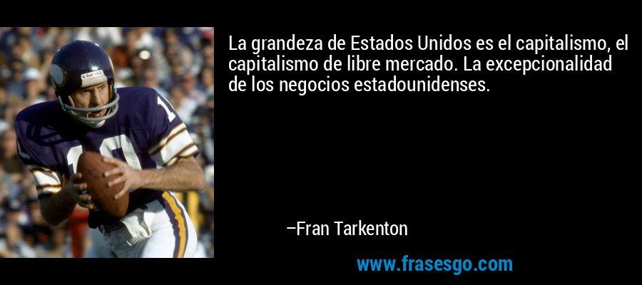 La grandeza de Estados Unidos es el capitalismo, el capitalismo de libre mercado. La excepcionalidad de los negocios estadounidenses. – Fran Tarkenton