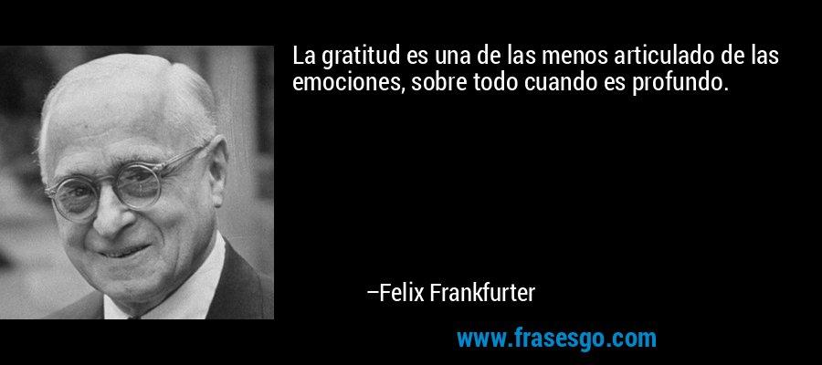 La gratitud es una de las menos articulado de las emociones, sobre todo cuando es profundo. – Felix Frankfurter