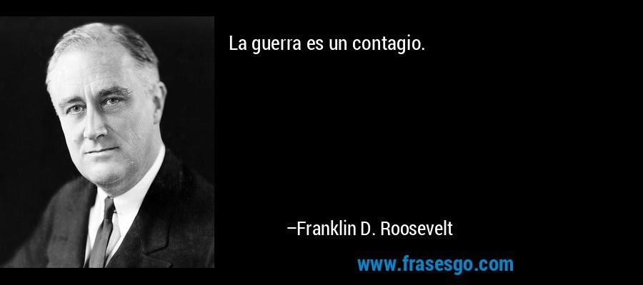La guerra es un contagio. – Franklin D. Roosevelt