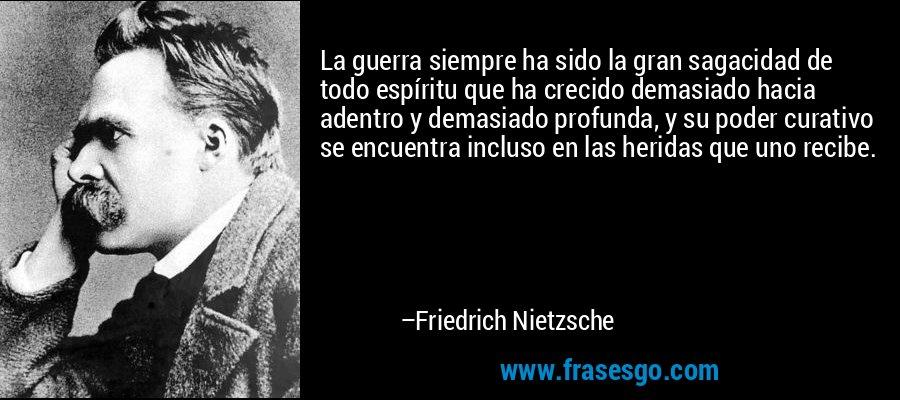 La guerra siempre ha sido la gran sagacidad de todo espíritu que ha crecido demasiado hacia adentro y demasiado profunda, y su poder curativo se encuentra incluso en las heridas que uno recibe. – Friedrich Nietzsche