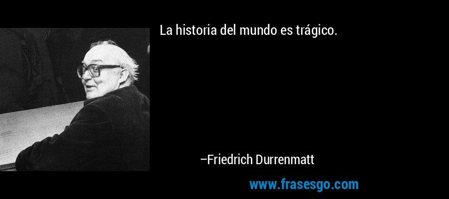 La historia del mundo es trágico. – Friedrich Durrenmatt