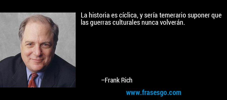 La historia es cíclica, y sería temerario suponer que las guerras culturales nunca volverán. – Frank Rich