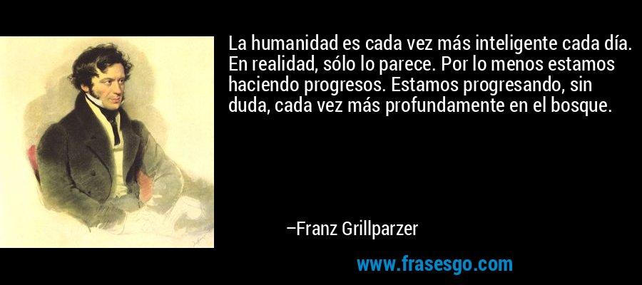 La humanidad es cada vez más inteligente cada día. En realidad, sólo lo parece. Por lo menos estamos haciendo progresos. Estamos progresando, sin duda, cada vez más profundamente en el bosque. – Franz Grillparzer