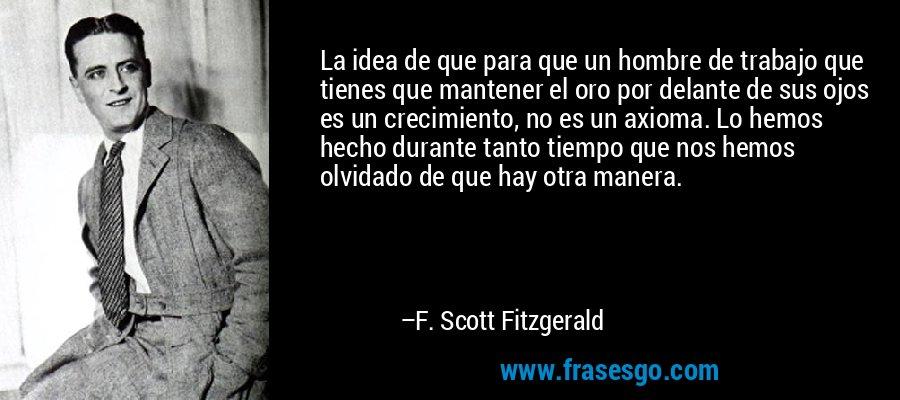 La idea de que para que un hombre de trabajo que tienes que mantener el oro por delante de sus ojos es un crecimiento, no es un axioma. Lo hemos hecho durante tanto tiempo que nos hemos olvidado de que hay otra manera. – F. Scott Fitzgerald