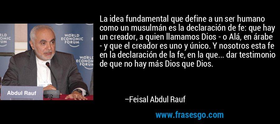 La idea fundamental que define a un ser humano como un musulmán es la declaración de fe: que hay un creador, a quien llamamos Dios - o Alá, en árabe - y que el creador es uno y único. Y nosotros esta fe en la declaración de la fe, en la que... dar testimonio de que no hay más Dios que Dios. – Feisal Abdul Rauf