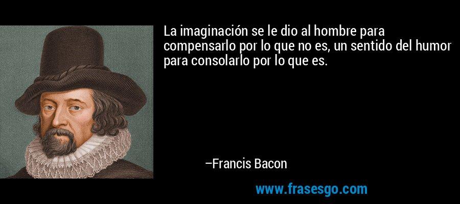 La imaginación se le dio al hombre para compensarlo por lo que no es, un sentido del humor para consolarlo por lo que es. – Francis Bacon