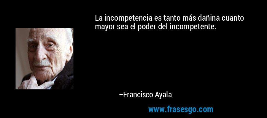 La incompetencia es tanto más dañina cuanto mayor sea el poder del incompetente. – Francisco Ayala