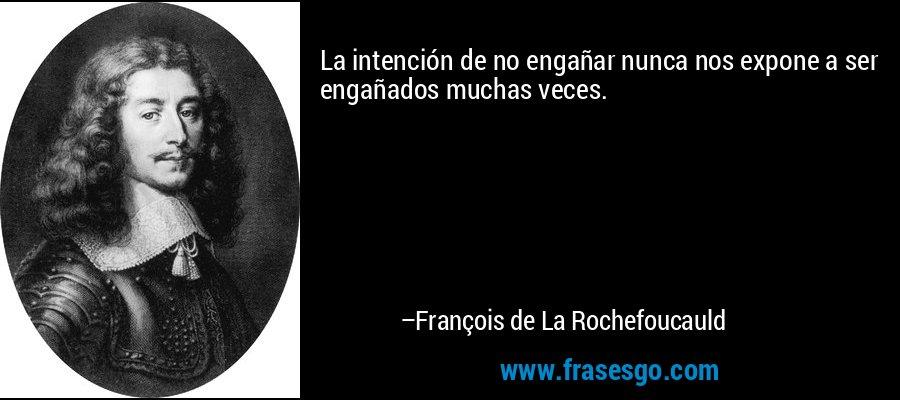 La intención de no engañar nunca nos expone a ser engañados muchas veces. – François de La Rochefoucauld