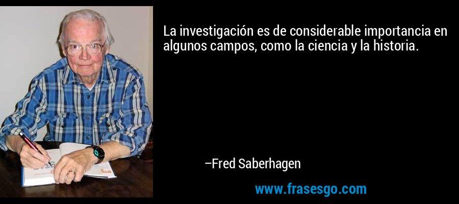La investigación es de considerable importancia en algunos campos, como la ciencia y la historia. – Fred Saberhagen