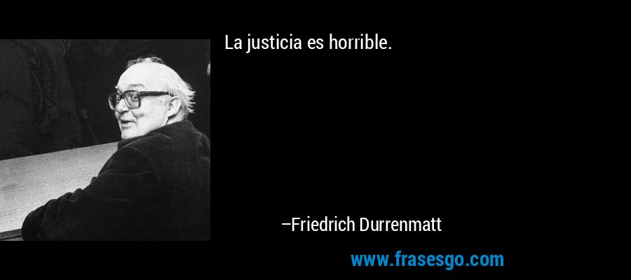 La justicia es horrible. – Friedrich Durrenmatt