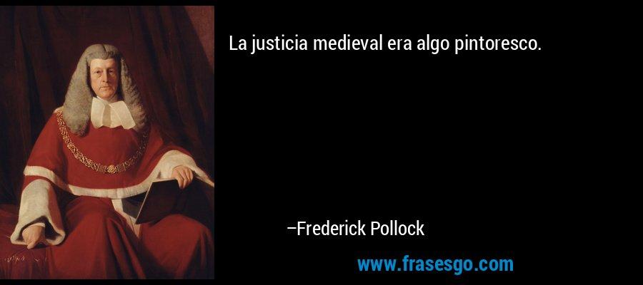 La justicia medieval era algo pintoresco. – Frederick Pollock