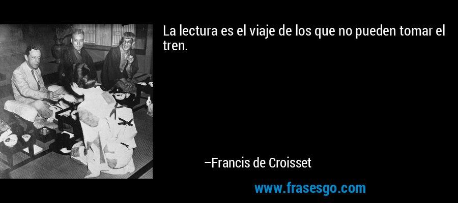 La lectura es el viaje de los que no pueden tomar el tren. – Francis de Croisset