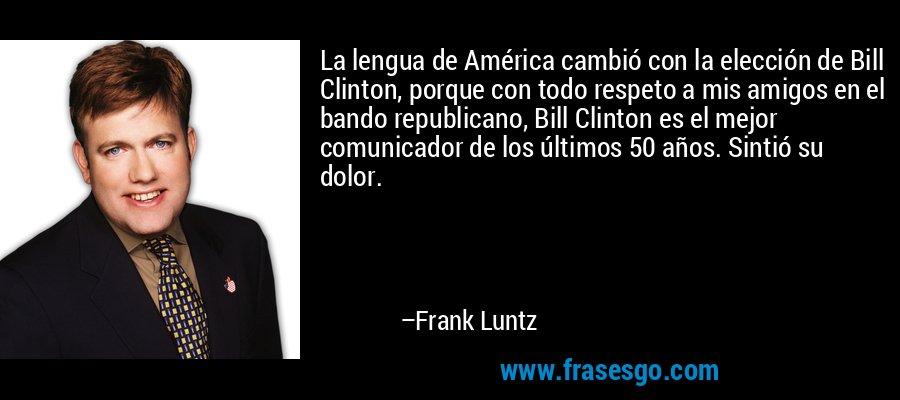La lengua de América cambió con la elección de Bill Clinton, porque con todo respeto a mis amigos en el bando republicano, Bill Clinton es el mejor comunicador de los últimos 50 años. Sintió su dolor. – Frank Luntz