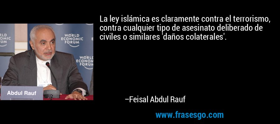 La ley islámica es claramente contra el terrorismo, contra cualquier tipo de asesinato deliberado de civiles o similares 'daños colaterales'. – Feisal Abdul Rauf