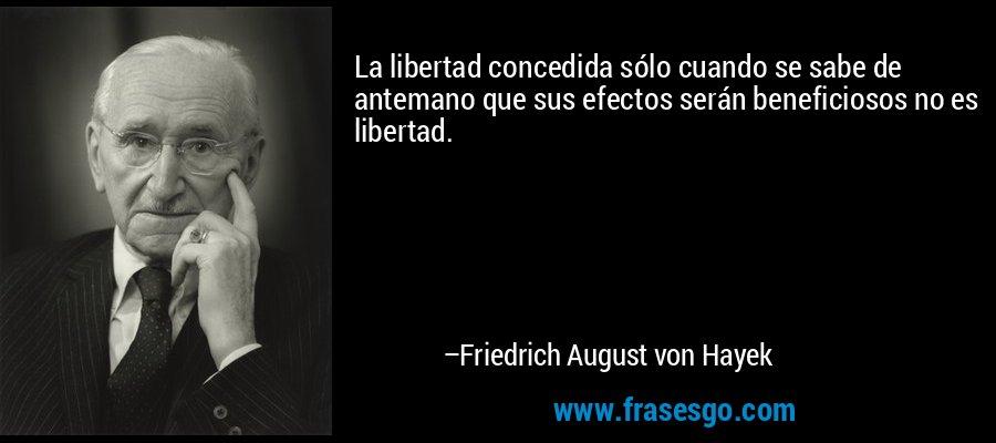La libertad concedida sólo cuando se sabe de antemano que sus efectos serán beneficiosos no es libertad. – Friedrich August von Hayek