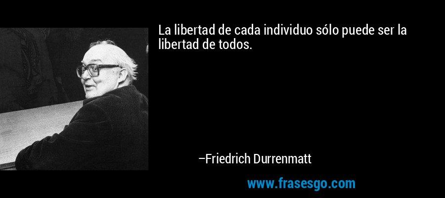 La libertad de cada individuo sólo puede ser la libertad de todos. – Friedrich Durrenmatt