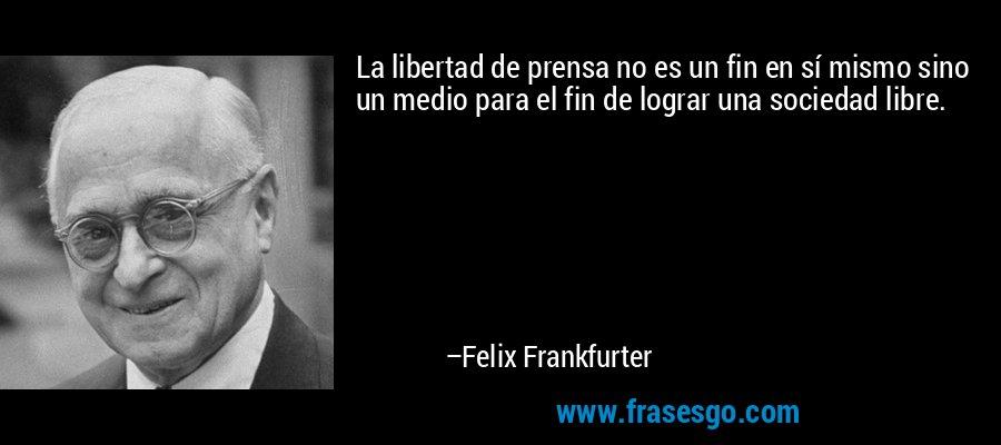La libertad de prensa no es un fin en sí mismo sino un medio para el fin de lograr una sociedad libre. – Felix Frankfurter