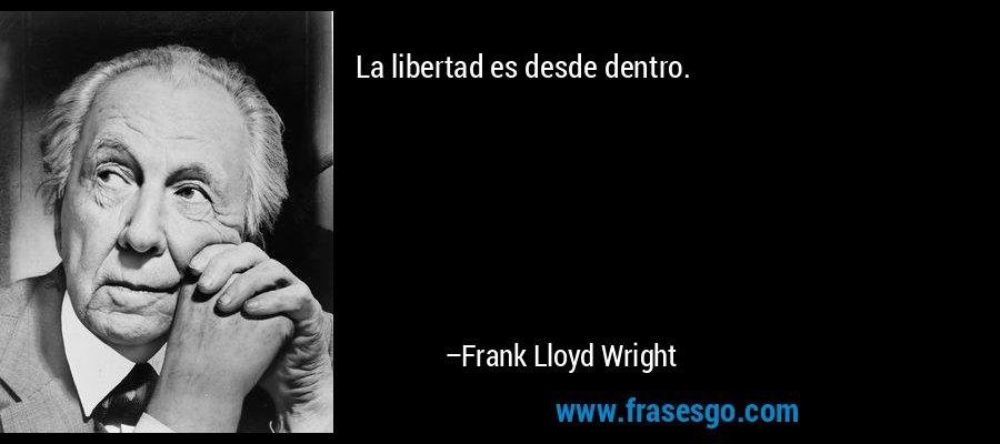 La libertad es desde dentro. – Frank Lloyd Wright