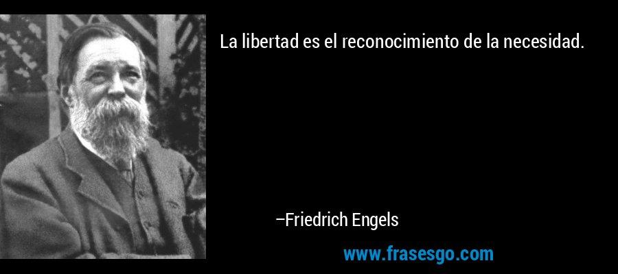 La libertad es el reconocimiento de la necesidad. – Friedrich Engels