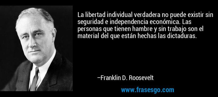 La libertad individual verdadera no puede existir sin seguridad e independencia económica. Las personas que tienen hambre y sin trabajo son el material del que están hechas las dictaduras. – Franklin D. Roosevelt