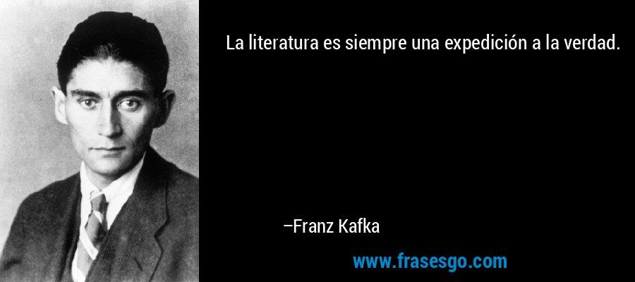 La literatura es siempre una expedición a la verdad. – Franz Kafka