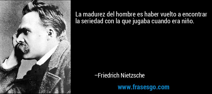 La madurez del hombre es haber vuelto a encontrar la seriedad con la que jugaba cuando era niño. – Friedrich Nietzsche