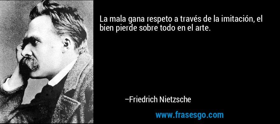 La mala gana respeto a través de la imitación, el bien pierde sobre todo en el arte. – Friedrich Nietzsche