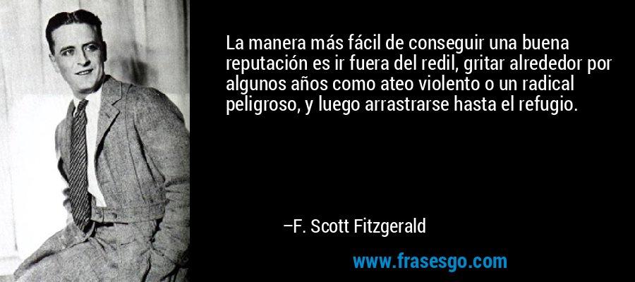 La manera más fácil de conseguir una buena reputación es ir fuera del redil, gritar alrededor por algunos años como ateo violento o un radical peligroso, y luego arrastrarse hasta el refugio. – F. Scott Fitzgerald