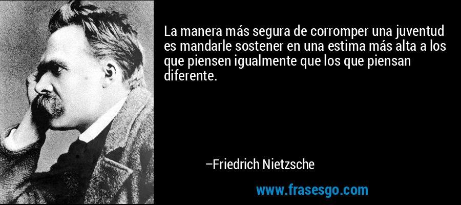 La manera más segura de corromper una juventud es mandarle sostener en una estima más alta a los que piensen igualmente que los que piensan diferente. – Friedrich Nietzsche